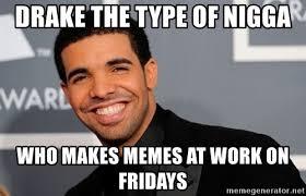 Makes Memes - drake the type of nigga who makes memes at work on fridays drake