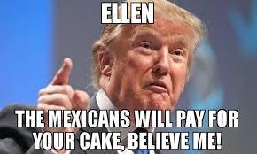 Ellen Meme - ellen the mexicans will pay for your cake believe me meme