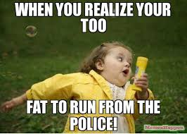 Meme Running Girl - when you realize your too fat to run from the police meme chubby