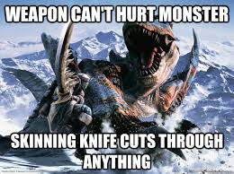 Monster Hunter Memes - weapon can t hurt monster skinning knife cuts through anything
