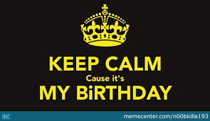 Keep Calm Birthday Meme - its my birthday time to party by n00bkilla193 meme center