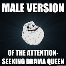 Drama Queen Meme - male version of the attention seeking drama queen forever alone