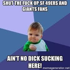Dick Sucking Meme - shut the fuck up sf 49ers and giants fans ain t no dick sucking