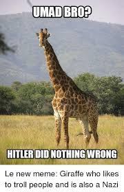 Meme Giraffe - umad brop hitlerdidonothingwrong le new meme giraffe who likes to