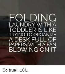 Folding Laundry Meme - folding laundry with a toddler is like trying to organize a desk