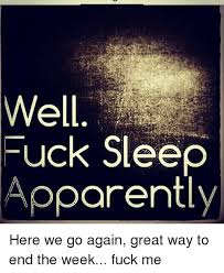 Fuck Me Memes - fuck sleep apparently here we go again great way to end the week