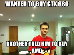 Amd Meme - wanted to buy gtx 680 brother told him to buy amd duce meme