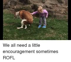 Encouragement Memes - we all need a little encouragement sometimes rofl meme on sizzle
