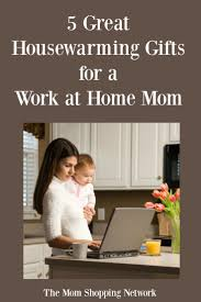 5 great housewarming gifts for a work at home mom housewarming gifts