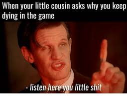 Listen Here You Little Shit Meme - when your little cousin asks why you keep dying in the game listen