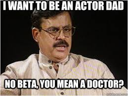 Mean Dad Meme - i want to be an actor dad no beta you mean a doctor typical