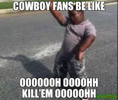 Cowboys Fans Be Like Meme - cowboy fans be like ooooooh oooohh kill em ooooohh meme custom
