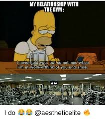 Gym Relationship Memes - my relationship with the gym never told you but sometimes when i m