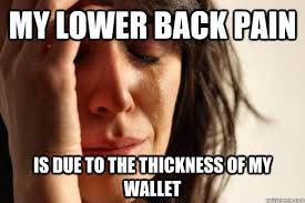 Back Problems Meme - my lower back pain is due to the thickness of my wallet first