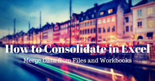 how to consolidate in excel to merge data from files and workbooks