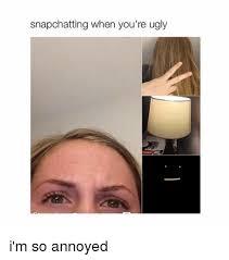 Annoyed Girl Meme - snapchatting when you re ugly i m so annoyed snapchat meme on