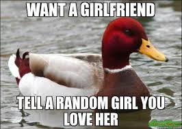 I Need A Girlfriend Meme - want a girlfriend tell a random girl you love her meme malicious