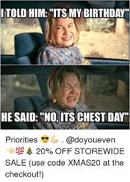 Gym Birthday Meme - itold him its my birthday he said no its chest day priorities