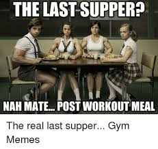 Last Supper Meme - the last supper nah mate post workout meal the real last supper gym
