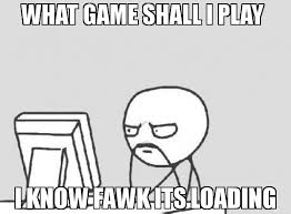 Loading Meme - what game shall i play i know fawk its loading meme computer guy