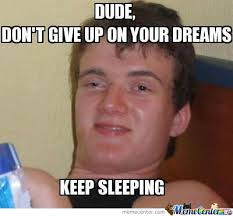 In Your Dreams Meme - don t give up on your dreams by badmanridim meme center