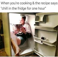 Cooking Meme - when you re cooking the recipe says chill in the fridge for one