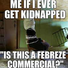 Febreze Meme - me if i ever get kidnapped is this a febreze commercial
