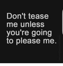 Tease Meme - don t tease me unless you re going to please me meme on me me