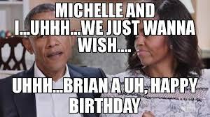 Obama Happy Birthday Meme - michelle and i uhhh we just wanna wish uhhh brian a uh