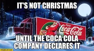 Coca Cola Meme - it s not christmas until the coca cola company declares it ad