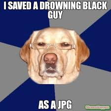 Das Racist Meme - i saved a drowning black guy as a jpg meme racist dog 14891