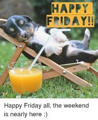 Happy Friday Memes - happy friday happy friday all the weekend is nearly here