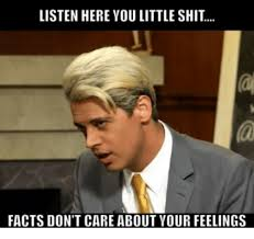 Listen Here You Little Shit Meme - listen hereyou little shit facts don t care about your feelings