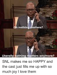 Snl Meme - oh nothin atters literally nothing matters anymore snl makes me