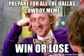 Dallas Cowboys Meme Generator - prepare for all the dallas cowboy meme win or lose willy wonka