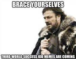 Third World Success Meme - brace yourselves third world success kid memes are coming brace