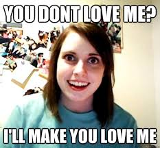 Make Me A Meme - you dont love me i ll make you love me overly attached