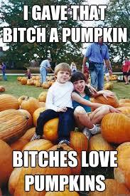 Bitches Love Meme - 30 most funniest pumpkin meme images on the internet