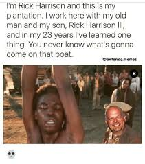 Rick Harrison Meme Generator - i m rick harrison and this is my plantation work here with my old