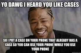 Phone Case Meme - yo dawg i heard you like cases so i put a case on your phone that