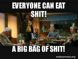 Eat Shit Meme - everyone can eat shit a big bag of shit make a meme