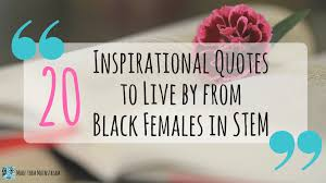 twenty inspirational quotes to live by from black females in stem