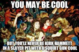 Mosh Pit Meme - image tagged in metallica you may be cool squirt gun slayer moshpit