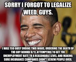 Legalize Weed Meme - sorry i forgot to legalize weed guys i was too busy ending two