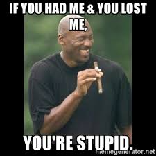 You Re Stupid Meme - if you had me you lost me you re stupid michael jordan