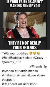 Memes To Make Fun Of Friends - if your friends aren t making fun of you your friends tag your