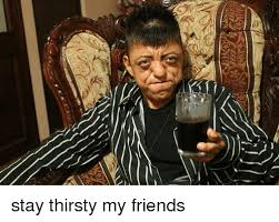 Stay Thirsty My Friends Meme - 25 best memes about stay thirsty my friend stay thirsty my