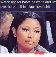 Im White Meme - watch my soulmate be white and i m over here on this black love shit