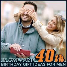 ideas for men 17 awesome 40th birthday gift ideas for men