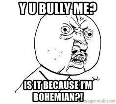 Y U So Meme - y u bully me is it because i m bohemian y u so meme generator